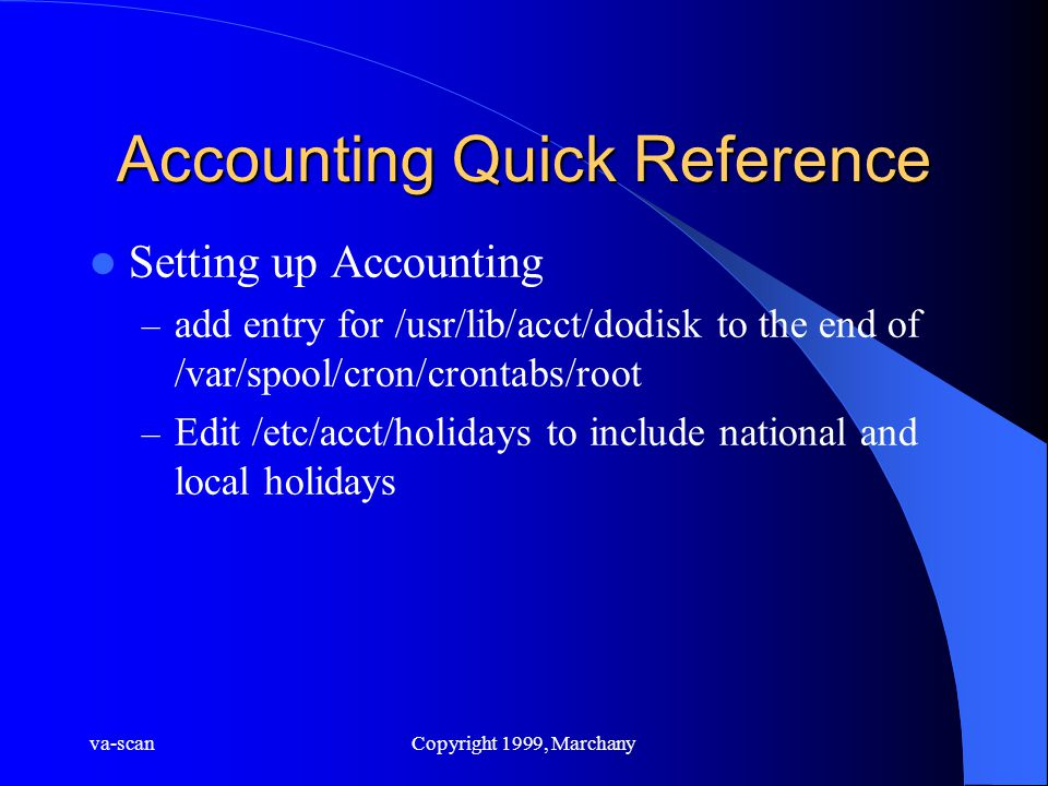 va-scanCopyright 1999, Marchany Accounting Quick Reference Setting up Accounting – add entry for /usr/lib/acct/dodisk to the end of /var/spool/cron/crontabs/root – Edit /etc/acct/holidays to include national and local holidays