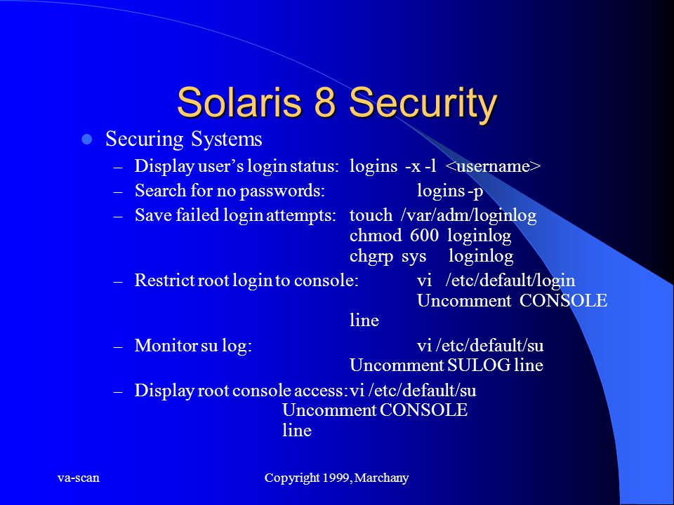 va-scanCopyright 1999, Marchany Solaris 8 Security Securing Systems – Display user's login status:logins -x -l – Search for no passwords:logins -p – Save failed login attempts:touch /var/adm/loginlog chmod 600 loginlog chgrp sys loginlog – Restrict root login to console:vi /etc/default/login Uncomment CONSOLE line – Monitor su log:vi /etc/default/su Uncomment SULOG line – Display root console access:vi /etc/default/su Uncomment CONSOLE line