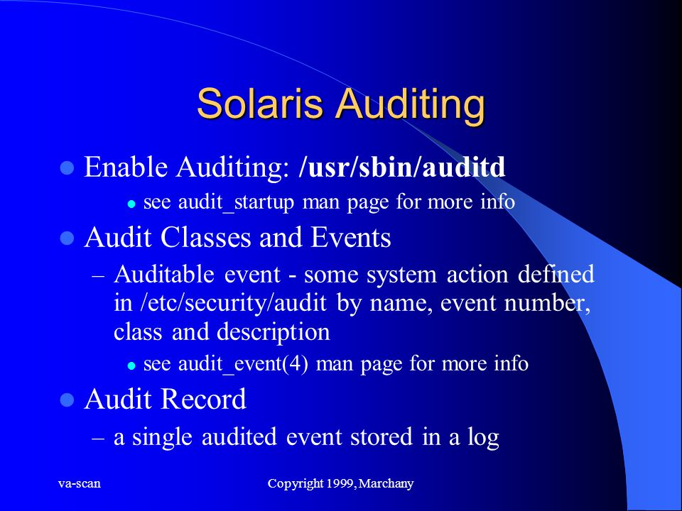 va-scanCopyright 1999, Marchany Solaris Auditing Enable Auditing: /usr/sbin/auditd see audit_startup man page for more info Audit Classes and Events – Auditable event - some system action defined in /etc/security/audit by name, event number, class and description see audit_event(4) man page for more info Audit Record – a single audited event stored in a log