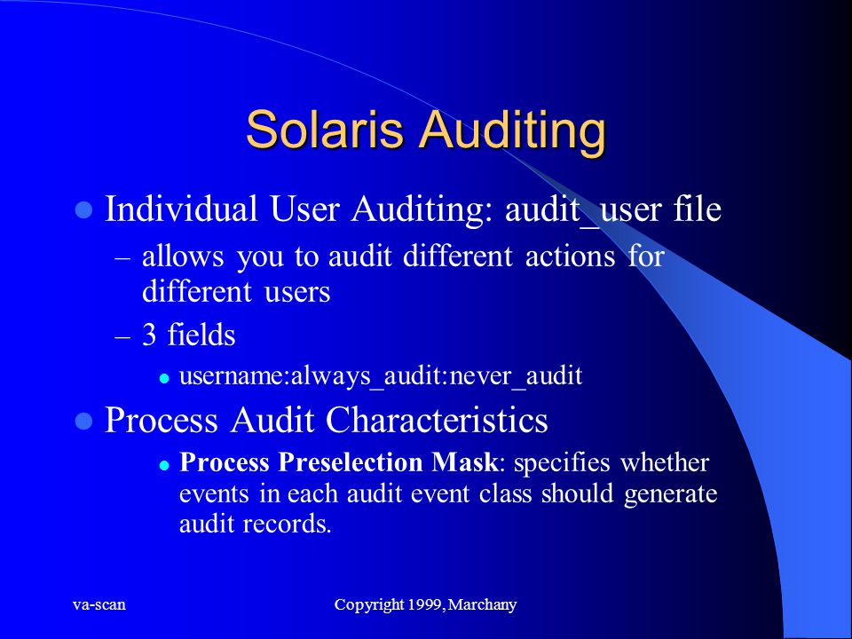 va-scanCopyright 1999, Marchany Solaris Auditing Individual User Auditing: audit_user file – allows you to audit different actions for different users – 3 fields username:always_audit:never_audit Process Audit Characteristics Process Preselection Mask: specifies whether events in each audit event class should generate audit records.