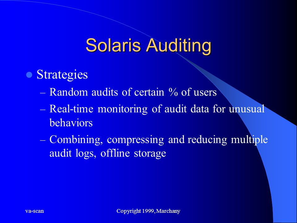 va-scanCopyright 1999, Marchany Solaris Auditing Strategies – Random audits of certain % of users – Real-time monitoring of audit data for unusual behaviors – Combining, compressing and reducing multiple audit logs, offline storage