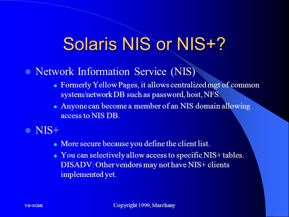 va-scanCopyright 1999, Marchany Solaris NIS or NIS+? Network Information Service (NIS) Formerly Yellow Pages, it allows centralized mgt of common syst