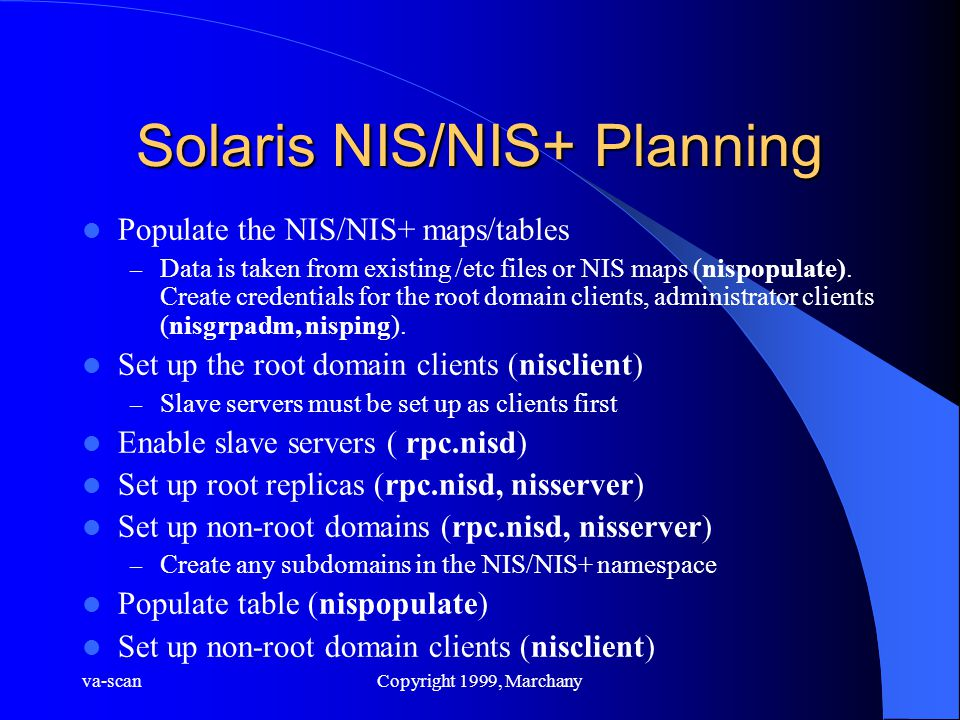 va-scanCopyright 1999, Marchany Solaris NIS/NIS+ Planning Populate the NIS/NIS+ maps/tables – Data is taken from existing /etc files or NIS maps (nispopulate).