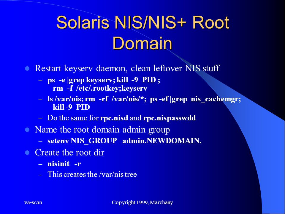 va-scanCopyright 1999, Marchany Solaris NIS/NIS+ Root Domain Restart keyserv daemon, clean leftover NIS stuff – ps -e |grep keyserv; kill -9 PID ; rm -f /etc/.rootkey;keyserv – ls /var/nis; rm -rf /var/nis/*; ps -ef |grep nis_cachemgr; kill -9 PID – Do the same for rpc.nisd and rpc.nispasswdd Name the root domain admin group – setenv NIS_GROUP admin.NEWDOMAIN.