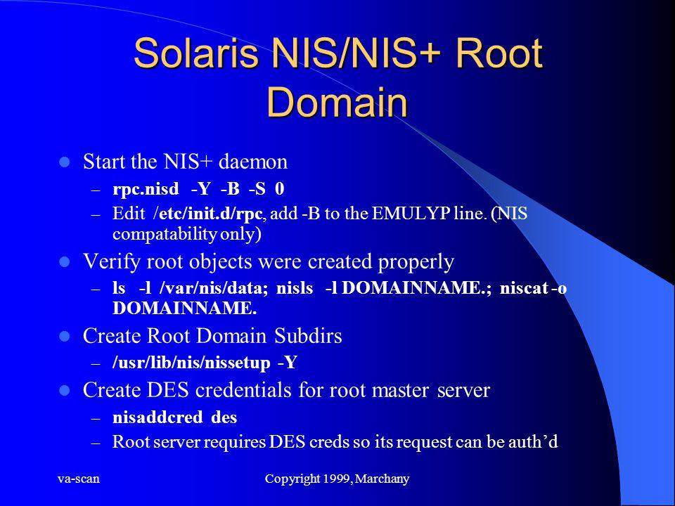 va-scanCopyright 1999, Marchany Solaris NIS/NIS+ Root Domain Start the NIS+ daemon – rpc.nisd -Y -B -S 0 – Edit /etc/init.d/rpc, add -B to the EMULYP