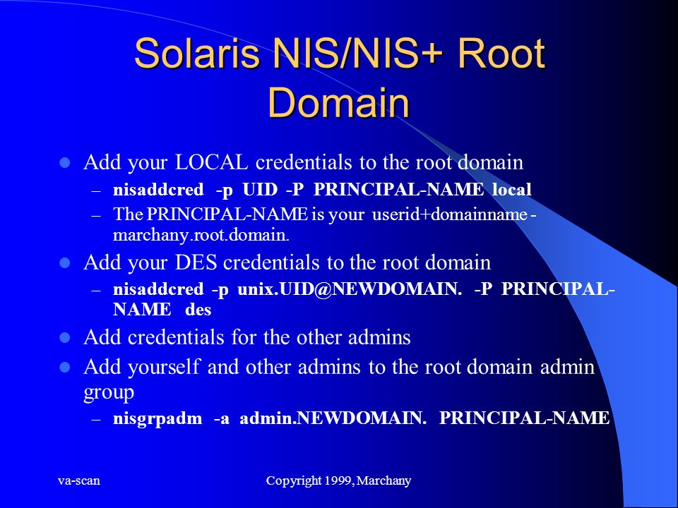 va-scanCopyright 1999, Marchany Solaris NIS/NIS+ Root Domain Add your LOCAL credentials to the root domain – nisaddcred -p UID -P PRINCIPAL-NAME local – The PRINCIPAL-NAME is your userid+domainname - marchany.root.domain.