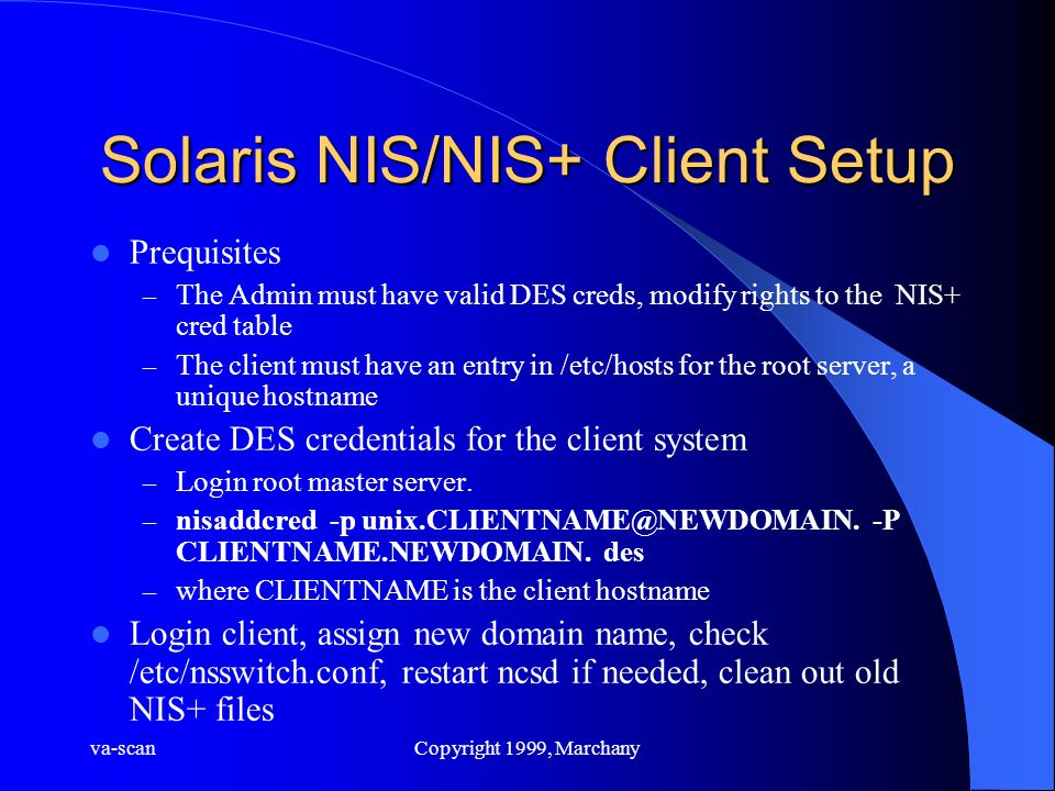 va-scanCopyright 1999, Marchany Solaris NIS/NIS+ Client Setup Prequisites – The Admin must have valid DES creds, modify rights to the NIS+ cred table