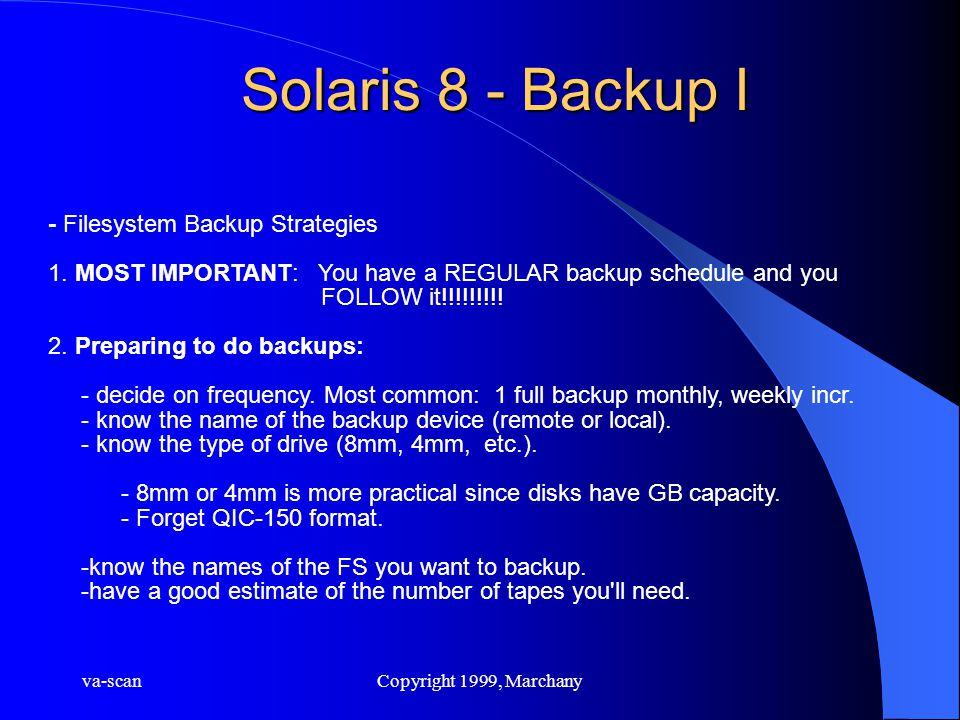 va-scanCopyright 1999, Marchany Solaris 8 - Backup I - Filesystem Backup Strategies 1. MOST IMPORTANT: You have a REGULAR backup schedule and you FOLL