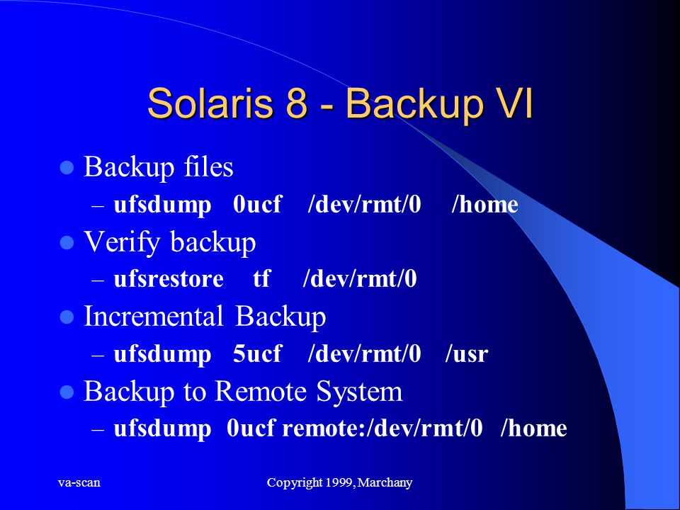 va-scanCopyright 1999, Marchany Solaris 8 - Backup VI Backup files – ufsdump 0ucf /dev/rmt/0 /home Verify backup – ufsrestore tf /dev/rmt/0 Incremental Backup – ufsdump 5ucf /dev/rmt/0 /usr Backup to Remote System – ufsdump 0ucf remote:/dev/rmt/0 /home