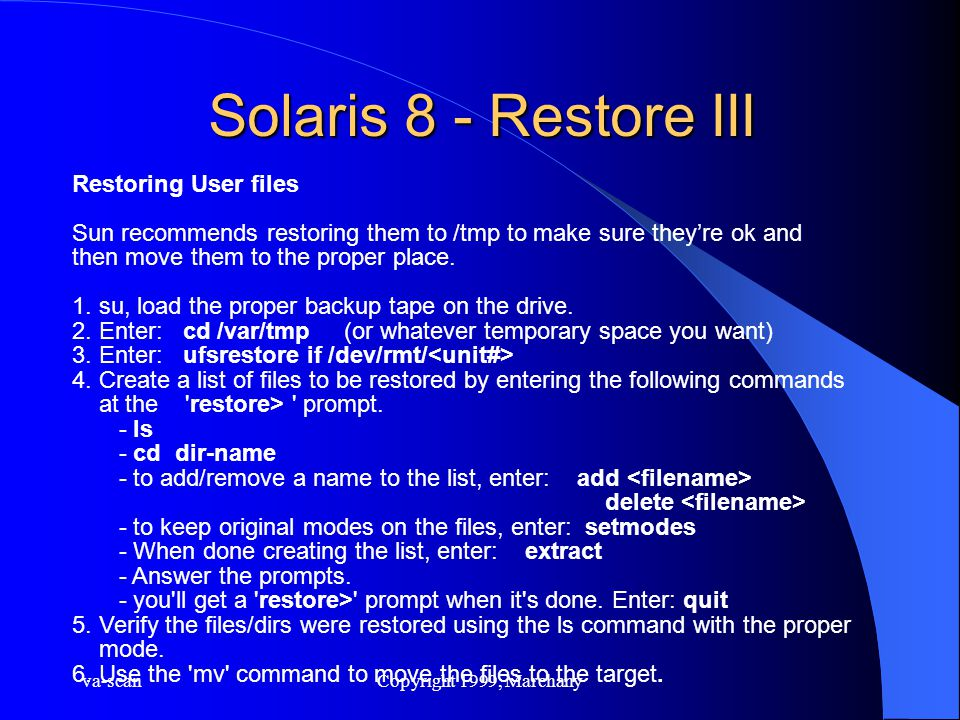 va-scanCopyright 1999, Marchany Solaris 8 - Restore III Restoring User files Sun recommends restoring them to /tmp to make sure they're ok and then mo