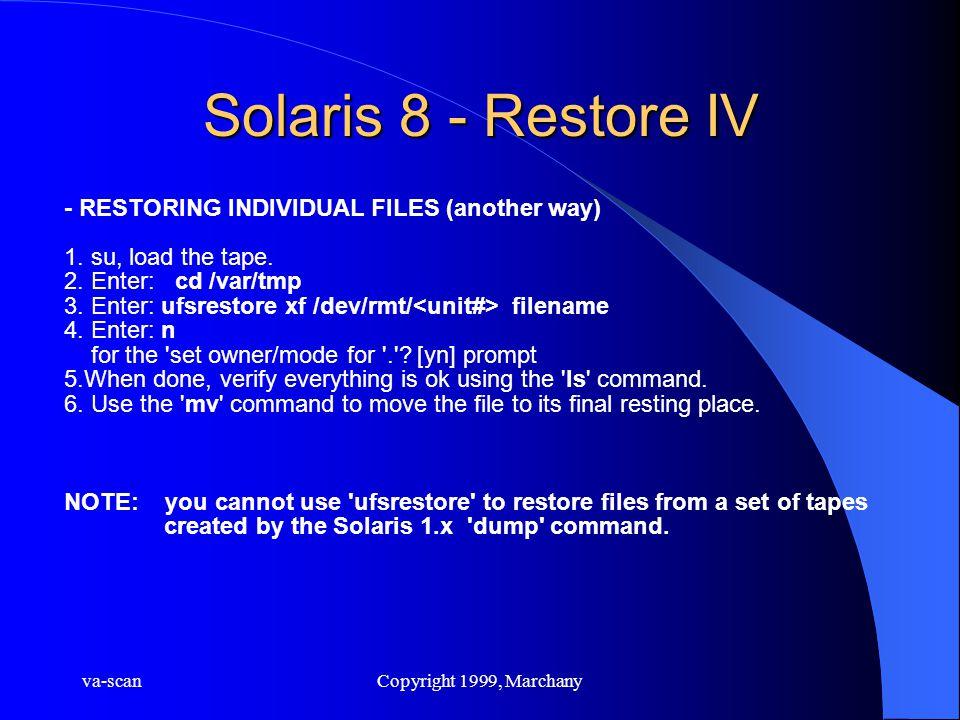 va-scanCopyright 1999, Marchany Solaris 8 - Restore IV - RESTORING INDIVIDUAL FILES (another way) 1. su, load the tape. 2. Enter: cd /var/tmp 3. Enter