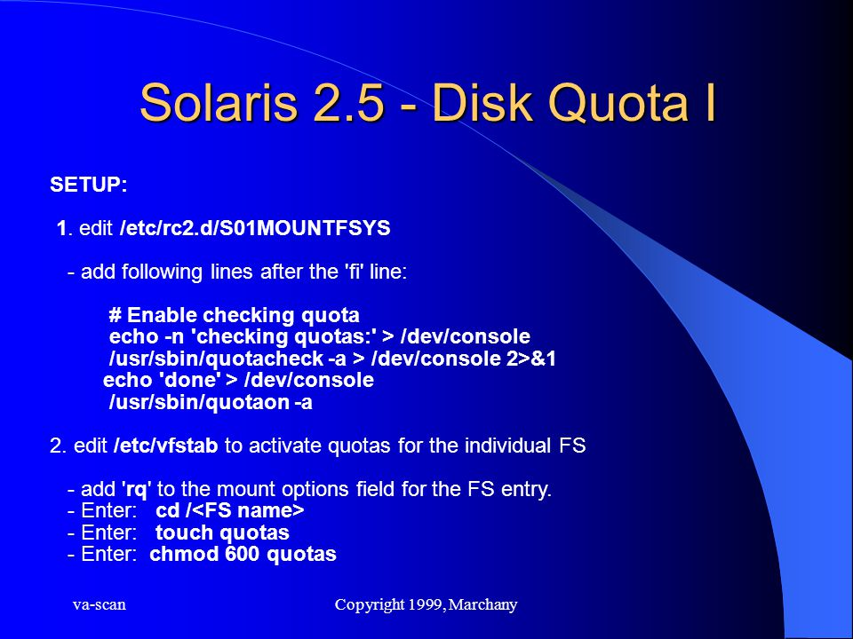 va-scanCopyright 1999, Marchany Solaris 2.5 - Disk Quota I SETUP: 1. edit /etc/rc2.d/S01MOUNTFSYS - add following lines after the 'fi' line: # Enable
