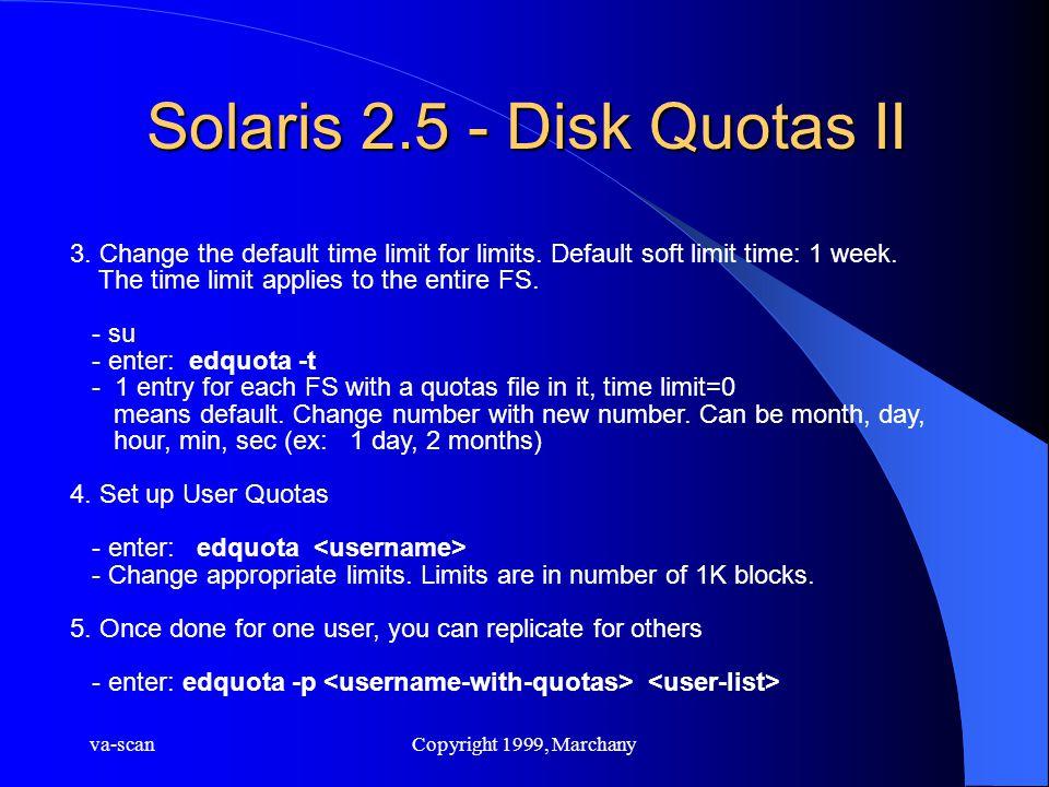 va-scanCopyright 1999, Marchany Solaris 2.5 - Disk Quotas II 3. Change the default time limit for limits. Default soft limit time: 1 week. The time li