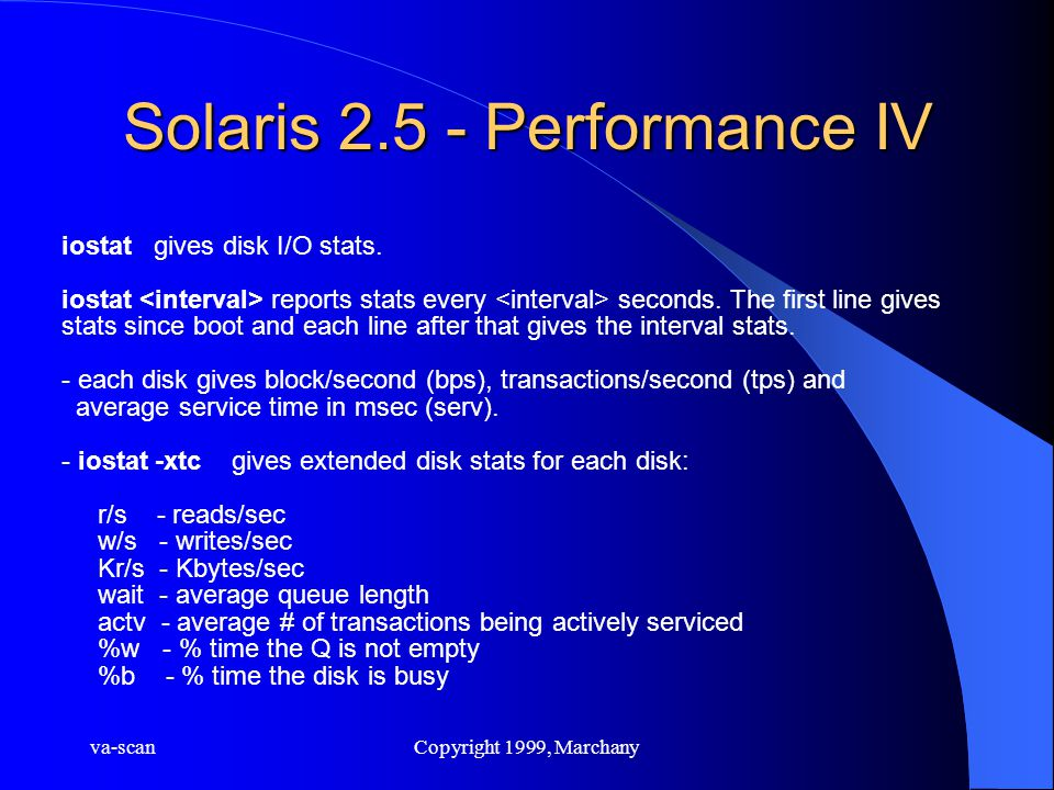va-scanCopyright 1999, Marchany Solaris 2.5 - Performance IV iostat gives disk I/O stats. iostat reports stats every seconds. The first line gives sta
