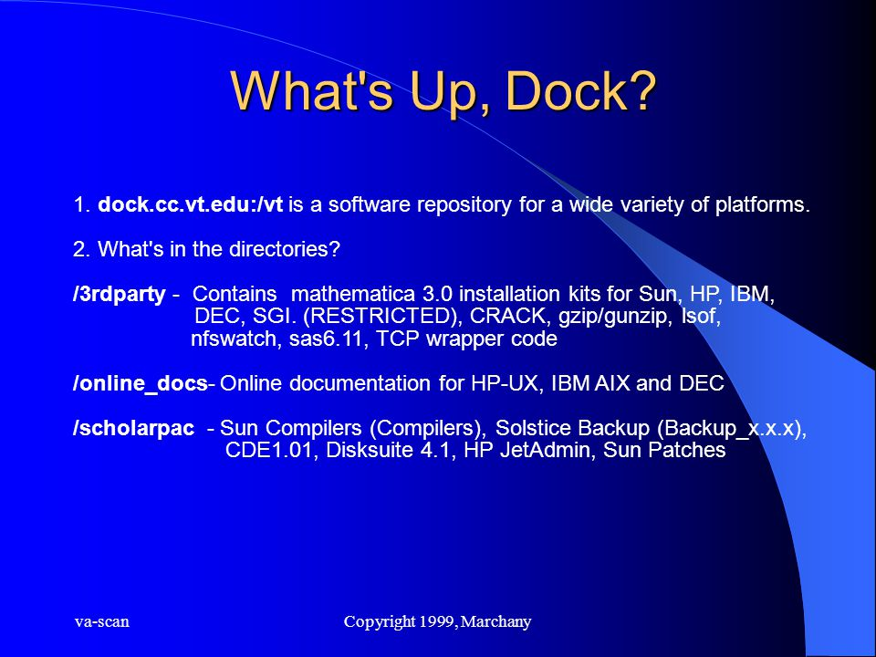 va-scanCopyright 1999, Marchany What's Up, Dock? 1. dock.cc.vt.edu:/vt is a software repository for a wide variety of platforms. 2. What's in the dire