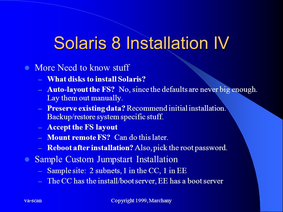 va-scanCopyright 1999, Marchany Solaris 8 Installation IV More Need to know stuff – What disks to install Solaris? – Auto-layout the FS? No, since the