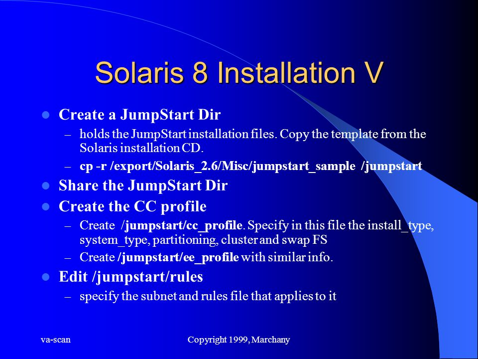 va-scanCopyright 1999, Marchany Solaris 8 Installation V Create a JumpStart Dir – holds the JumpStart installation files.