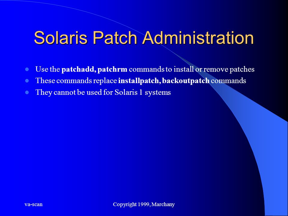 va-scanCopyright 1999, Marchany Solaris Patch Administration Use the patchadd, patchrm commands to install or remove patches These commands replace in