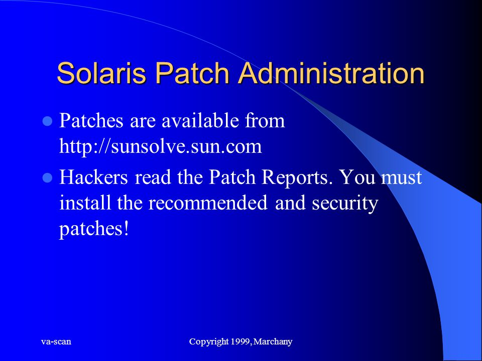 va-scanCopyright 1999, Marchany Solaris Patch Administration Patches are available from http://sunsolve.sun.com Hackers read the Patch Reports. You mu