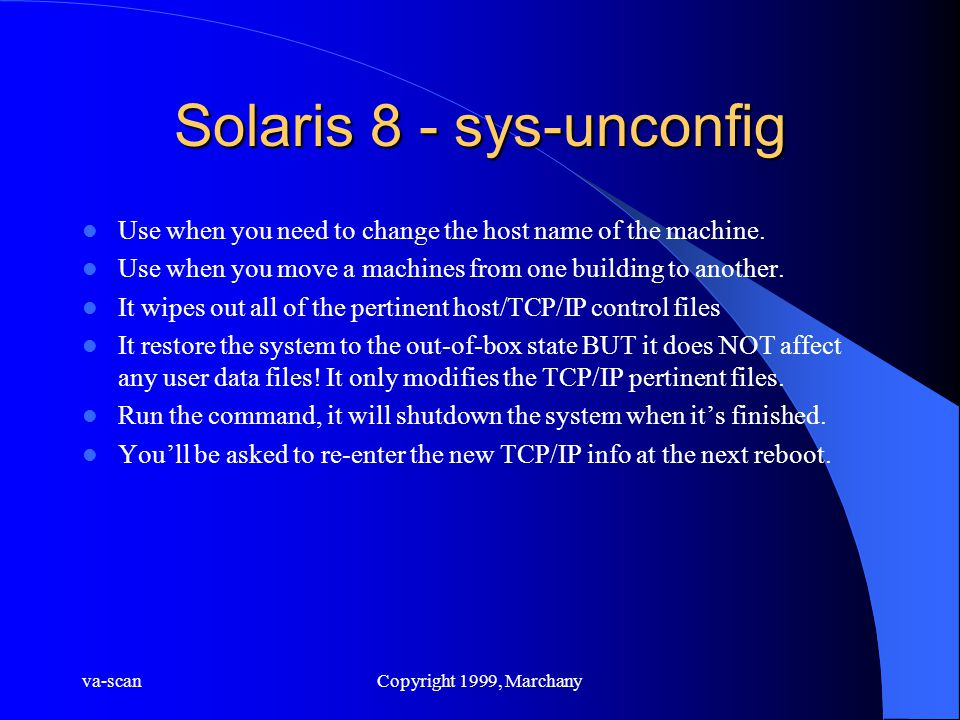 va-scanCopyright 1999, Marchany Solaris 8 - sys-unconfig Use when you need to change the host name of the machine. Use when you move a machines from o
