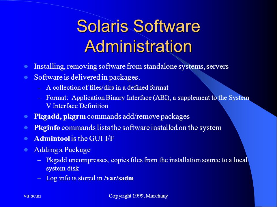va-scanCopyright 1999, Marchany Solaris Software Administration Installing, removing software from standalone systems, servers Software is delivered in packages.