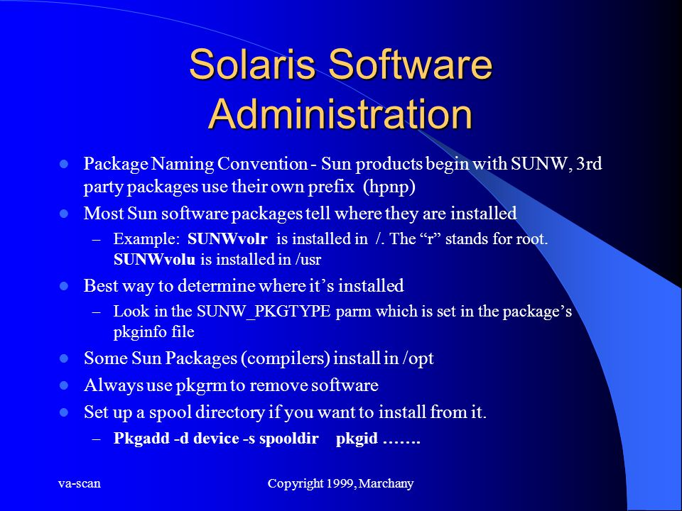 va-scanCopyright 1999, Marchany Solaris Software Administration Package Naming Convention - Sun products begin with SUNW, 3rd party packages use their own prefix (hpnp) Most Sun software packages tell where they are installed – Example: SUNWvolr is installed in /.