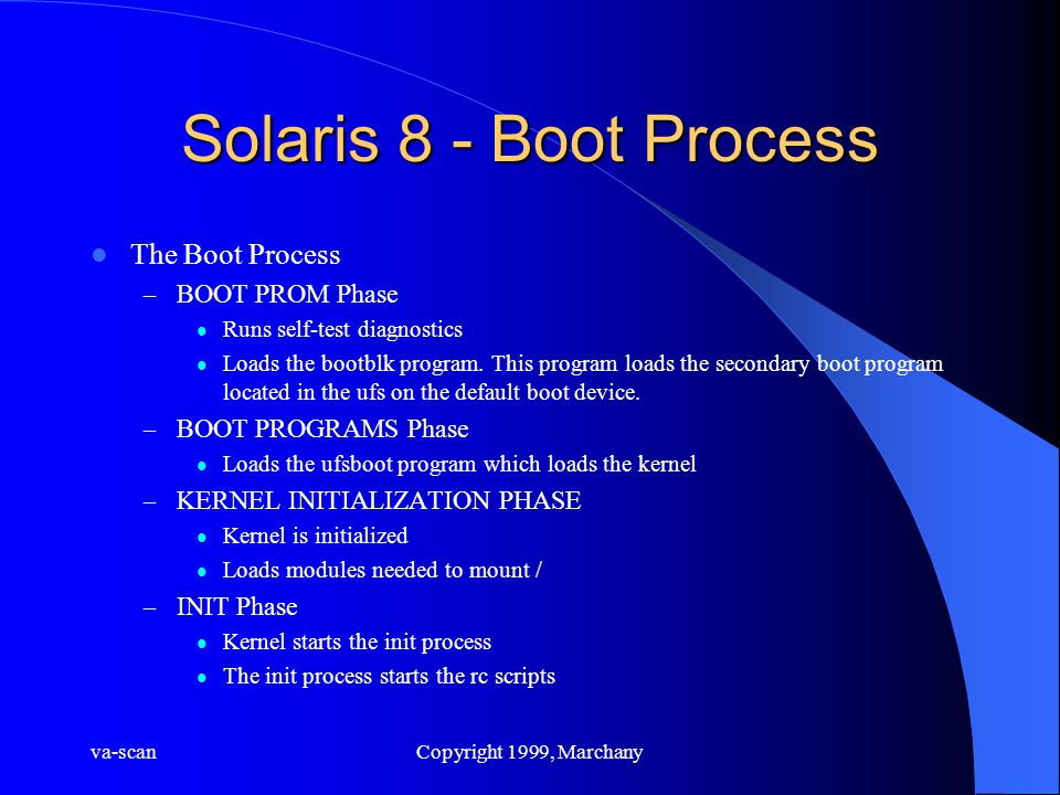 va-scanCopyright 1999, Marchany Solaris 8 - Boot Process The Boot Process – BOOT PROM Phase Runs self-test diagnostics Loads the bootblk program. This