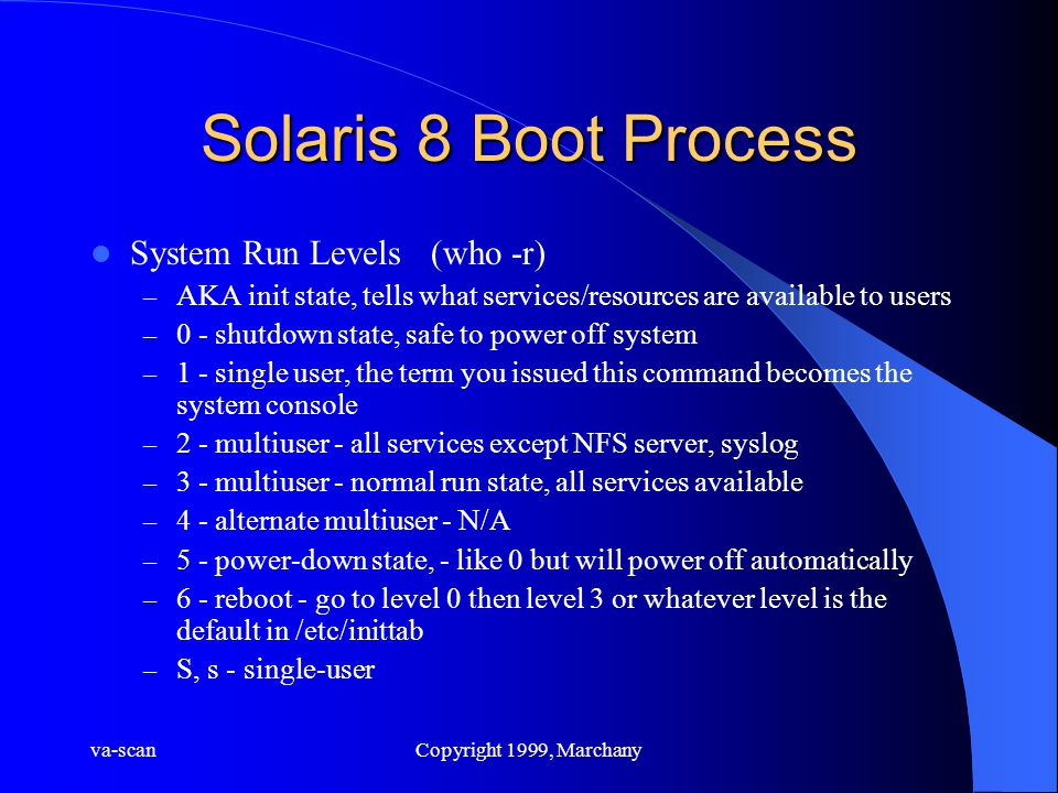 va-scanCopyright 1999, Marchany Solaris 8 Boot Process System Run Levels (who -r) – AKA init state, tells what services/resources are available to users – 0 - shutdown state, safe to power off system – 1 - single user, the term you issued this command becomes the system console – 2 - multiuser - all services except NFS server, syslog – 3 - multiuser - normal run state, all services available – 4 - alternate multiuser - N/A – 5 - power-down state, - like 0 but will power off automatically – 6 - reboot - go to level 0 then level 3 or whatever level is the default in /etc/inittab – S, s - single-user