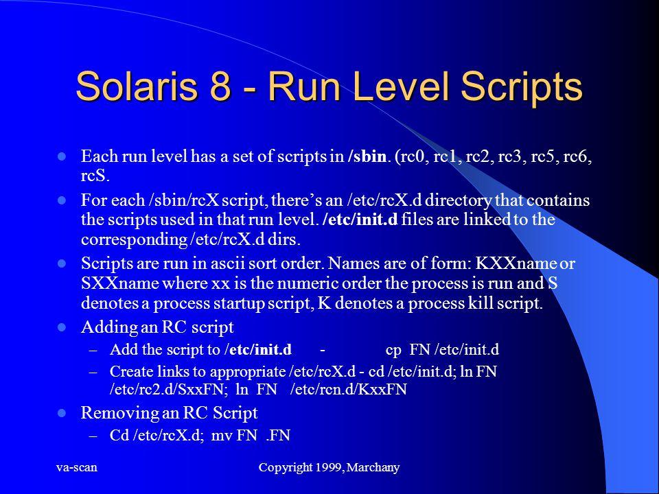 va-scanCopyright 1999, Marchany Solaris 8 - Run Level Scripts Each run level has a set of scripts in /sbin. (rc0, rc1, rc2, rc3, rc5, rc6, rcS. For ea