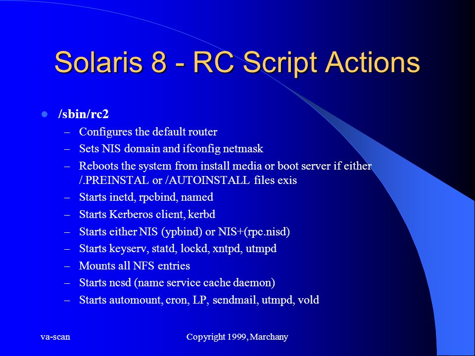va-scanCopyright 1999, Marchany Solaris 8 - RC Script Actions /sbin/rc2 – Configures the default router – Sets NIS domain and ifconfig netmask – Reboots the system from install media or boot server if either /.PREINSTAL or /AUTOINSTALL files exis – Starts inetd, rpcbind, named – Starts Kerberos client, kerbd – Starts either NIS (ypbind) or NIS+(rpc.nisd) – Starts keyserv, statd, lockd, xntpd, utmpd – Mounts all NFS entries – Starts ncsd (name service cache daemon) – Starts automount, cron, LP, sendmail, utmpd, vold