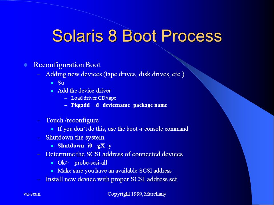 va-scanCopyright 1999, Marchany Solaris 8 Boot Process Reconfiguration Boot – Adding new devices (tape drives, disk drives, etc.) Su Add the device driver –Load driver CD/tape –Pkgadd -d devicename package-name – Touch /reconfigure If you don't do this, use the boot -r console command – Shutdown the system Shutdown -i0 -gX -y – Determine the SCSI address of connected devices Ok> probe-scsi-all Make sure you have an available SCSI address – Install new device with proper SCSI address set
