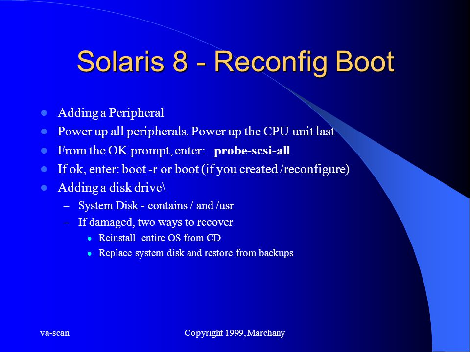 va-scanCopyright 1999, Marchany Solaris 8 - Reconfig Boot Adding a Peripheral Power up all peripherals. Power up the CPU unit last From the OK prompt,