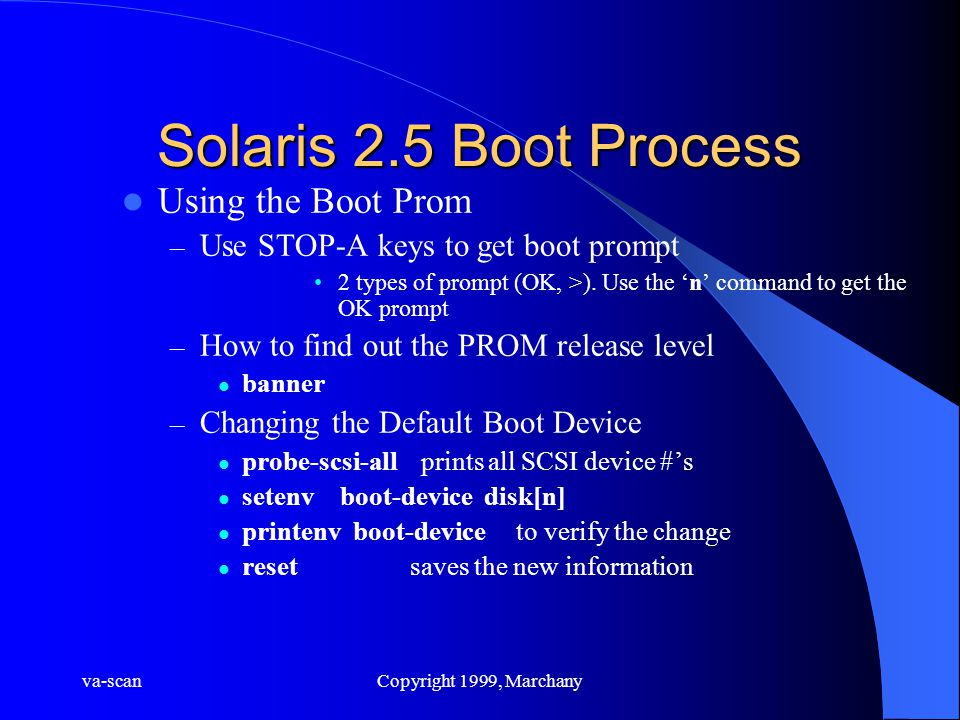 va-scanCopyright 1999, Marchany Solaris 2.5 Boot Process Using the Boot Prom – Use STOP-A keys to get boot prompt 2 types of prompt (OK, >). Use the '