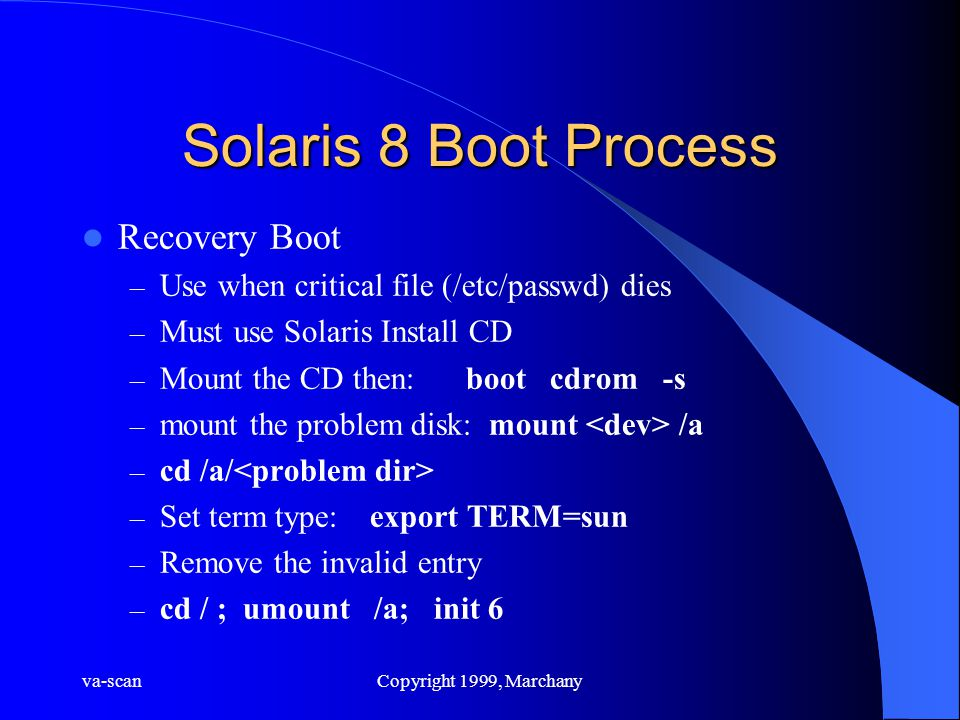 va-scanCopyright 1999, Marchany Solaris 8 Boot Process Recovery Boot – Use when critical file (/etc/passwd) dies – Must use Solaris Install CD – Mount the CD then:boot cdrom -s – mount the problem disk: mount /a – cd /a/ – Set term type:export TERM=sun – Remove the invalid entry – cd / ; umount /a; init 6