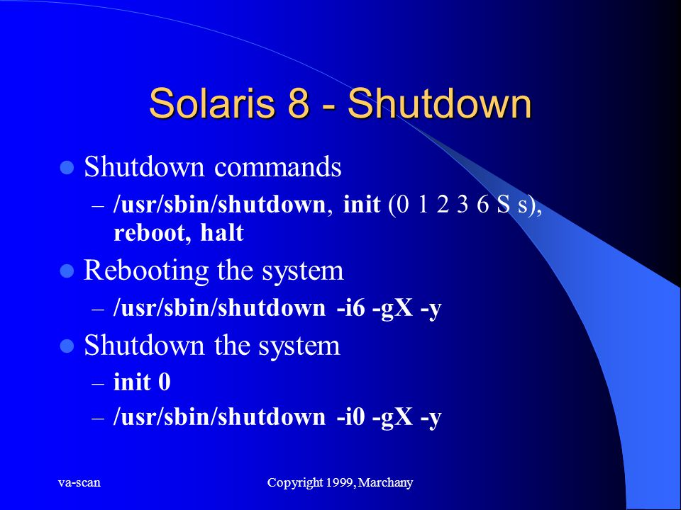 va-scanCopyright 1999, Marchany Solaris 8 - Shutdown Shutdown commands – /usr/sbin/shutdown, init (0 1 2 3 6 S s), reboot, halt Rebooting the system –