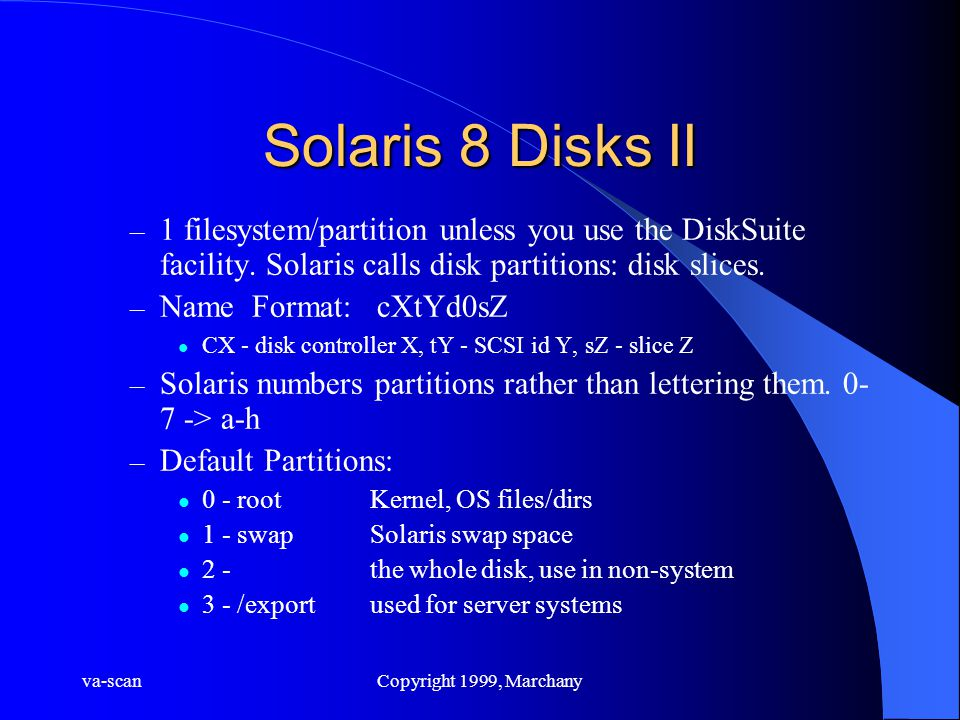 va-scanCopyright 1999, Marchany Solaris 8 Disks II – 1 filesystem/partition unless you use the DiskSuite facility.