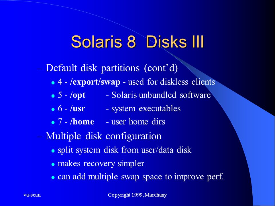 va-scanCopyright 1999, Marchany Solaris 8 Disks III – Default disk partitions (cont'd) 4 - /export/swap - used for diskless clients 5 - /opt- Solaris