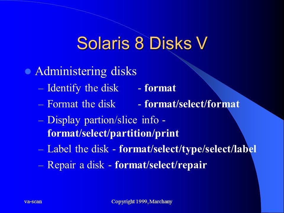 va-scanCopyright 1999, Marchany Solaris 8 Disks V Administering disks – Identify the disk- format – Format the disk- format/select/format – Display pa