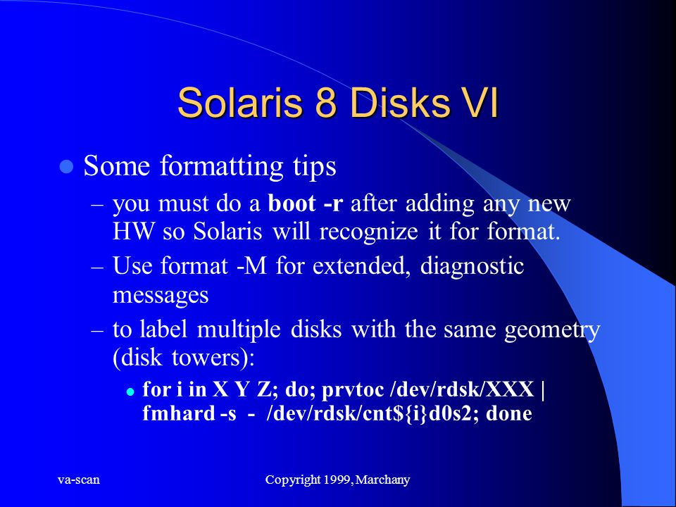 va-scanCopyright 1999, Marchany Solaris 8 Disks VI Some formatting tips – you must do a boot -r after adding any new HW so Solaris will recognize it f