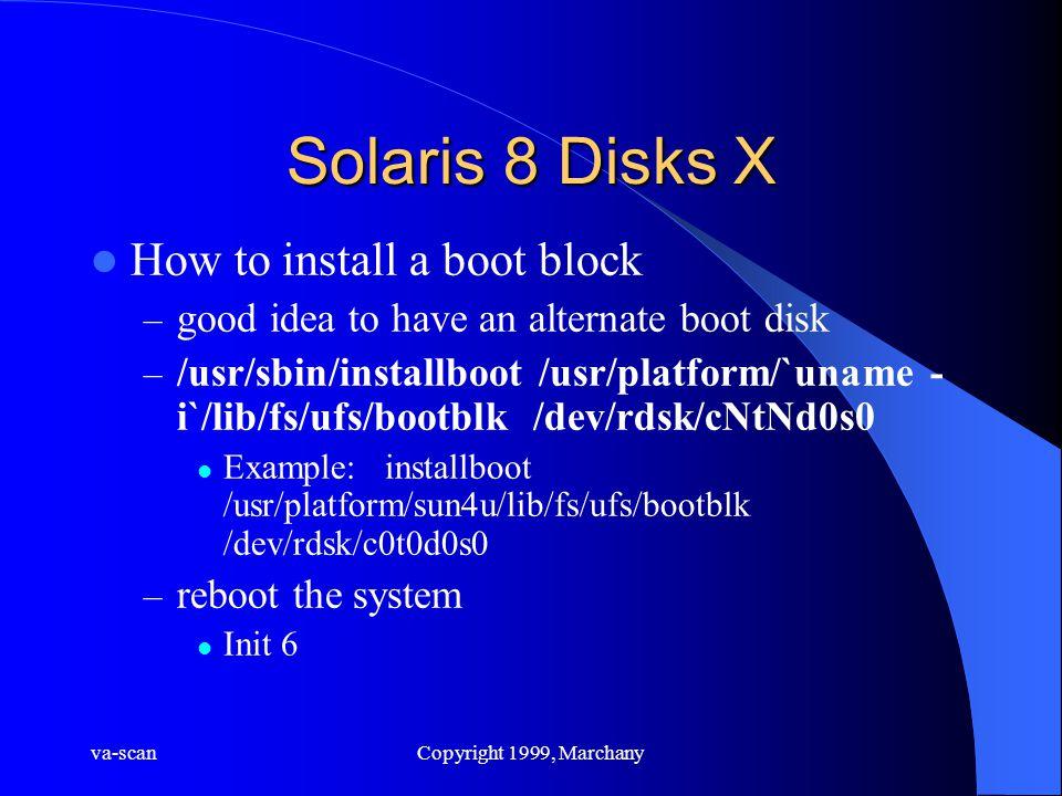 va-scanCopyright 1999, Marchany Solaris 8 Disks X How to install a boot block – good idea to have an alternate boot disk – /usr/sbin/installboot /usr/