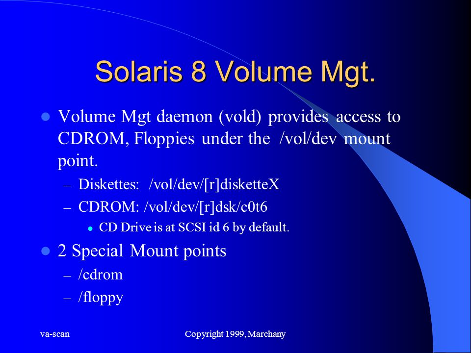 va-scanCopyright 1999, Marchany Solaris 8 Volume Mgt. Volume Mgt daemon (vold) provides access to CDROM, Floppies under the /vol/dev mount point. – Di