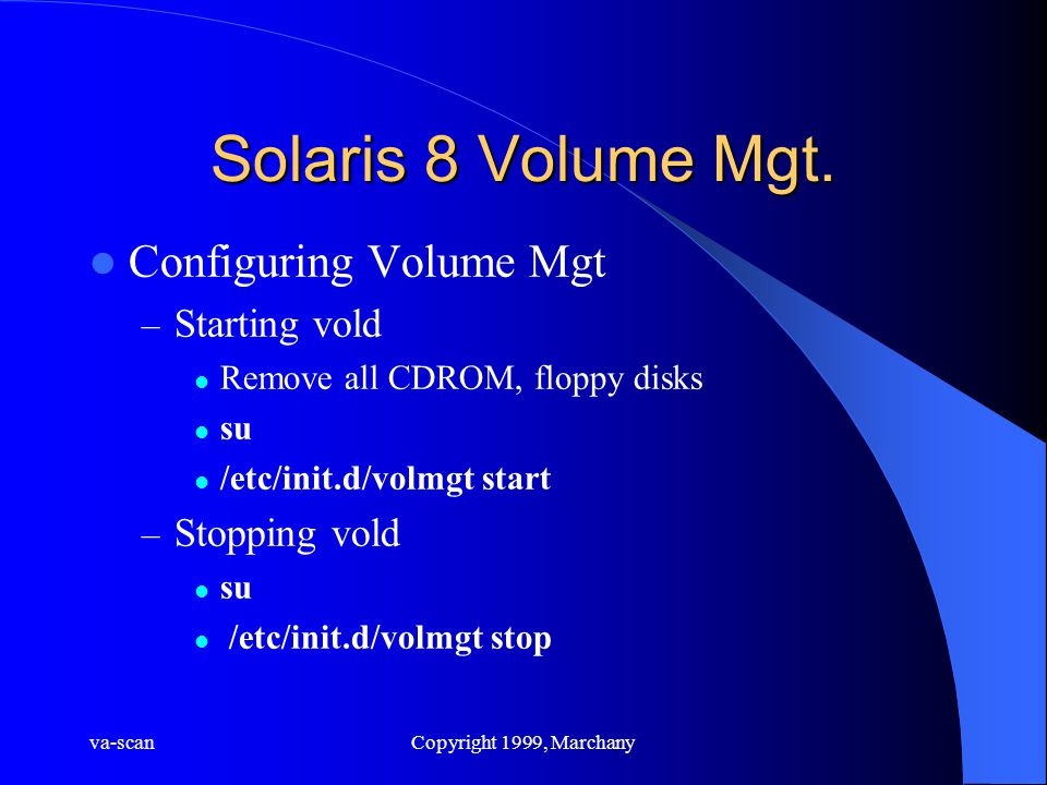 va-scanCopyright 1999, Marchany Solaris 8 Volume Mgt. Configuring Volume Mgt – Starting vold Remove all CDROM, floppy disks su /etc/init.d/volmgt star