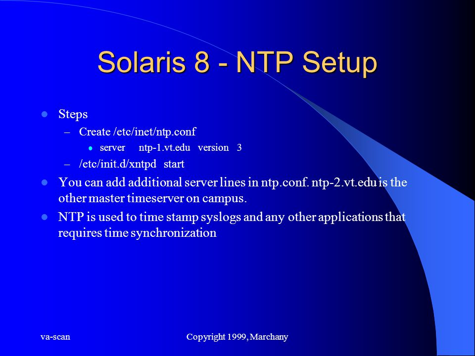 va-scanCopyright 1999, Marchany Solaris 8 - NTP Setup Steps – Create /etc/inet/ntp.conf server ntp-1.vt.edu version 3 – /etc/init.d/xntpd start You can add additional server lines in ntp.conf.