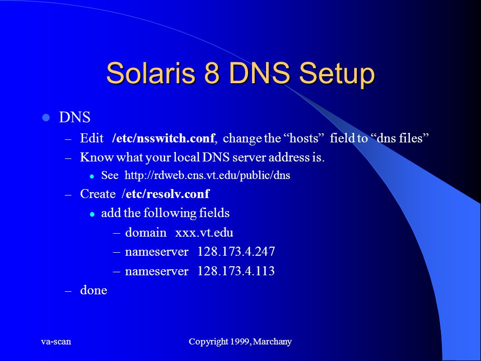 va-scanCopyright 1999, Marchany Solaris 8 DNS Setup DNS – Edit /etc/nsswitch.conf, change the hosts field to dns files – Know what your local DNS server address is.