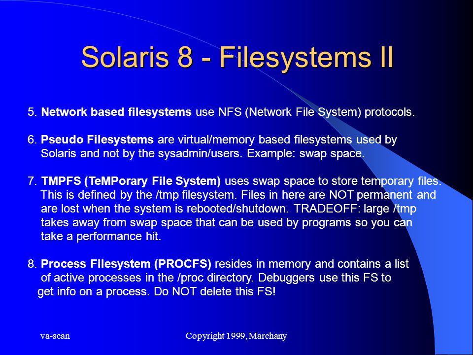 va-scanCopyright 1999, Marchany Solaris 8 - Filesystems II 5. Network based filesystems use NFS (Network File System) protocols. 6. Pseudo Filesystems