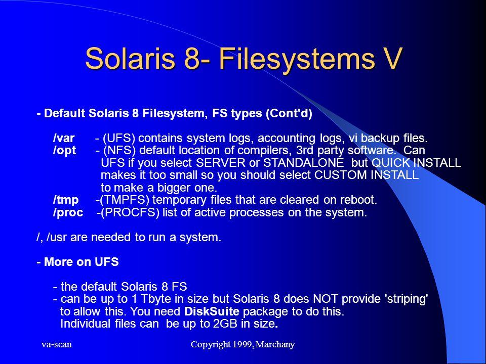 va-scanCopyright 1999, Marchany Solaris 8- Filesystems V - Default Solaris 8 Filesystem, FS types (Cont'd) /var - (UFS) contains system logs, accounti