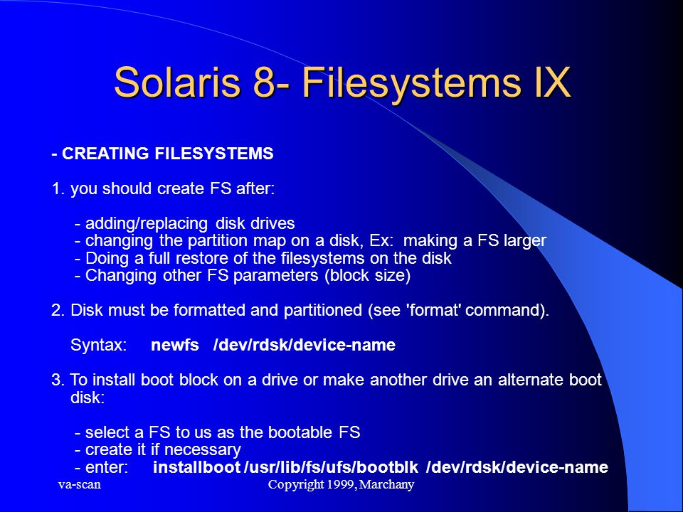 va-scanCopyright 1999, Marchany Solaris 8- Filesystems IX - CREATING FILESYSTEMS 1. you should create FS after: - adding/replacing disk drives - chang