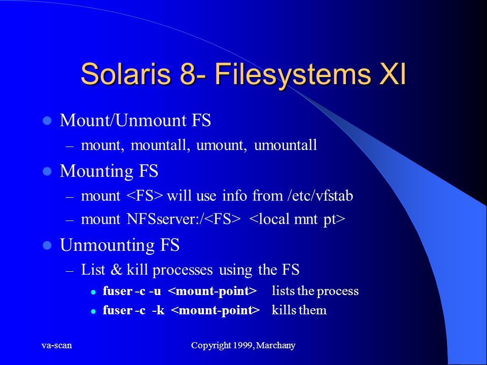 va-scanCopyright 1999, Marchany Solaris 8- Filesystems XI Mount/Unmount FS – mount, mountall, umount, umountall Mounting FS – mount will use info from