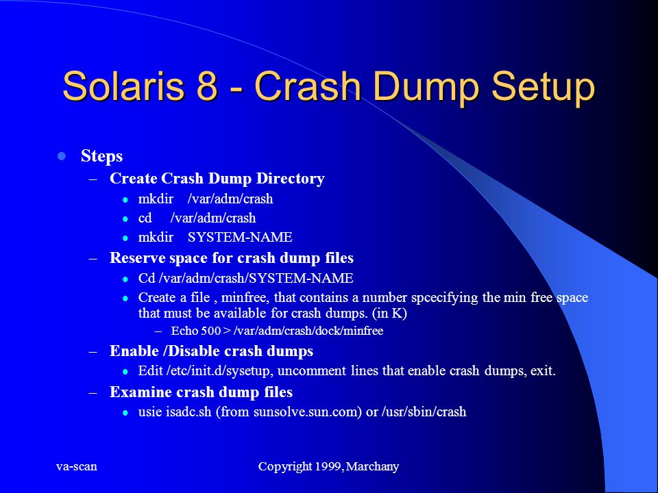 va-scanCopyright 1999, Marchany Solaris 8 - Crash Dump Setup Steps – Create Crash Dump Directory mkdir /var/adm/crash cd /var/adm/crash mkdir SYSTEM-NAME – Reserve space for crash dump files Cd /var/adm/crash/SYSTEM-NAME Create a file, minfree, that contains a number spcecifying the min free space that must be available for crash dumps.