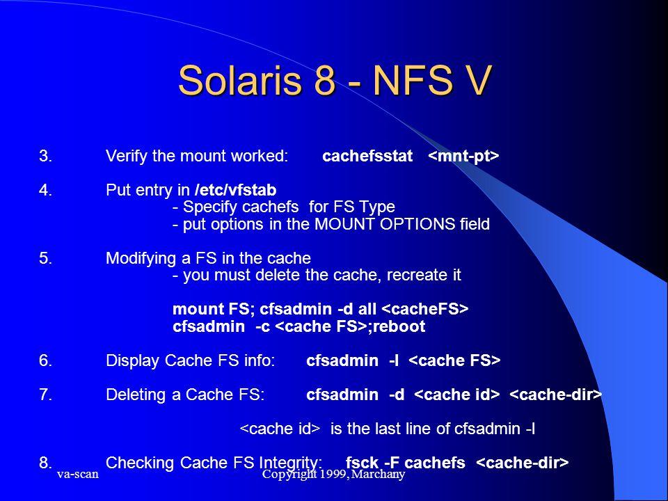 va-scanCopyright 1999, Marchany Solaris 8 - NFS V 3.Verify the mount worked: cachefsstat 4. Put entry in /etc/vfstab - Specify cachefs for FS Type - p